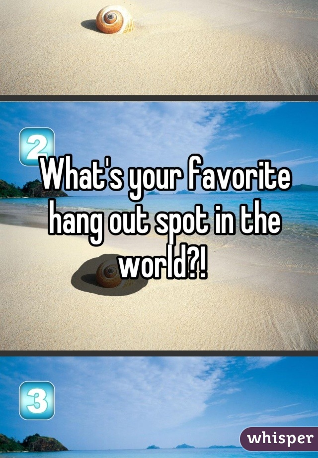 What's your favorite hang out spot in the world?!