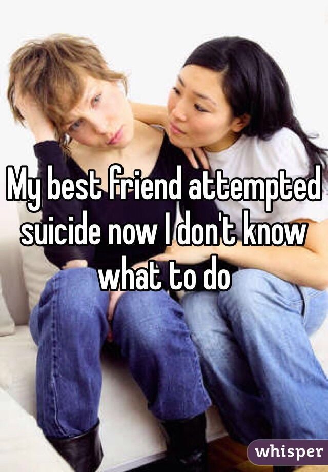 My best friend attempted suicide now I don't know what to do