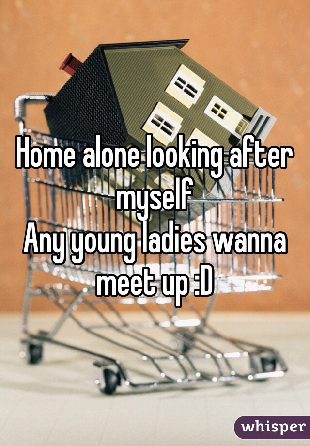Home alone looking after myself  Any young ladies wanna meet up :D