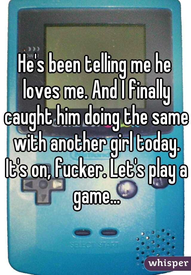 He's been telling me he loves me. And I finally caught him doing the same with another girl today. It's on, fucker. Let's play a game...