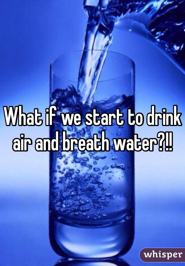 What if we start to drink air and breath water?!!