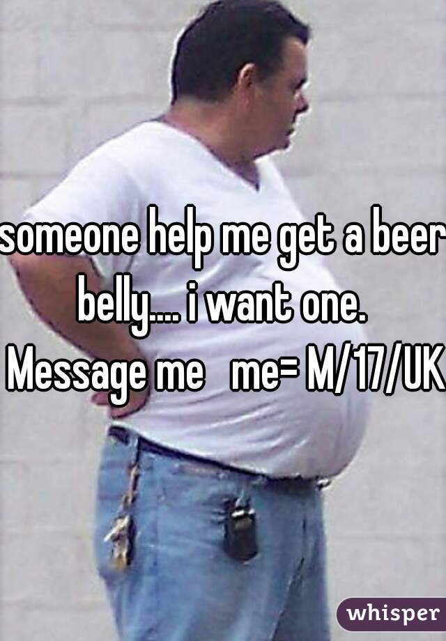 someone help me get a beer belly.... i want one.  Message me   me= M/17/UK