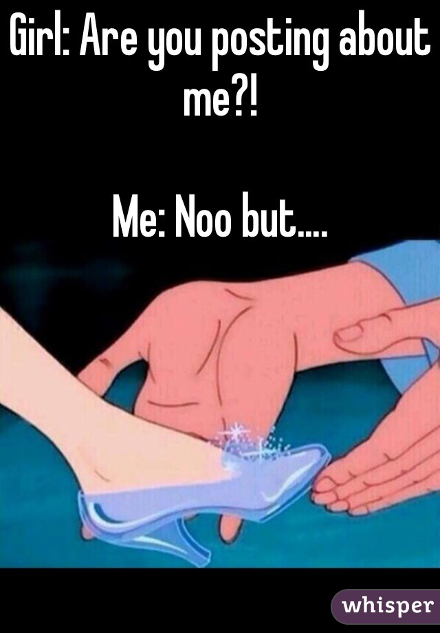 Girl: Are you posting about me?!  Me: Noo but....