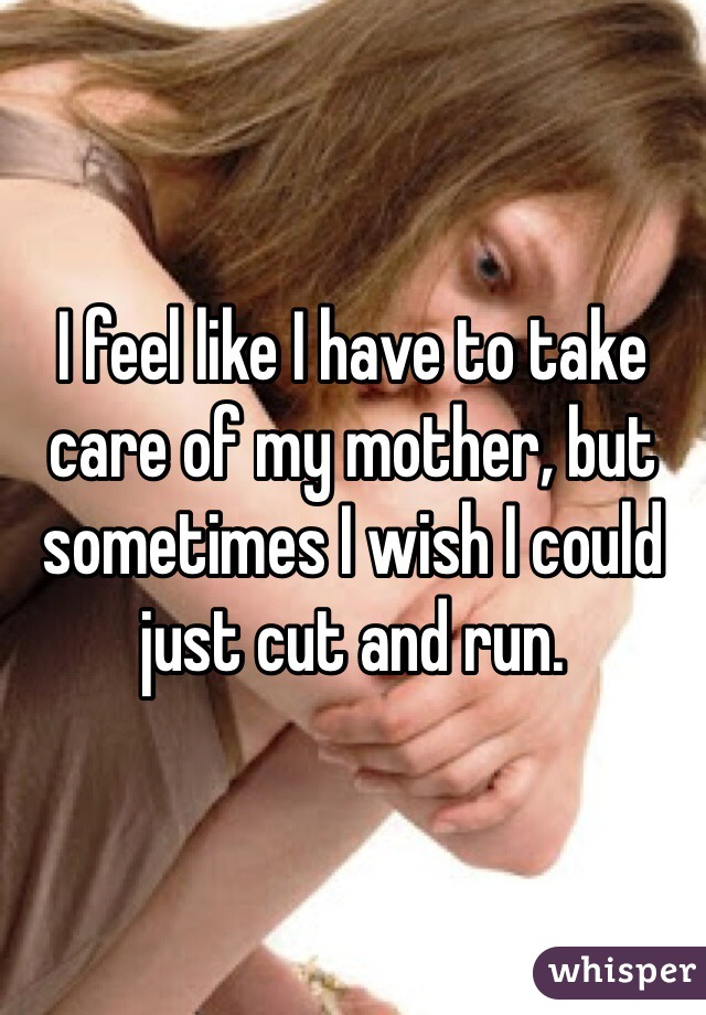 I feel like I have to take care of my mother, but sometimes I wish I could just cut and run.