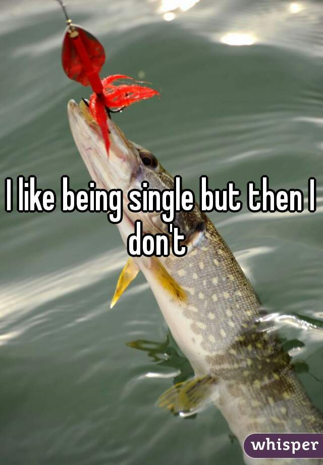 I like being single but then I don't