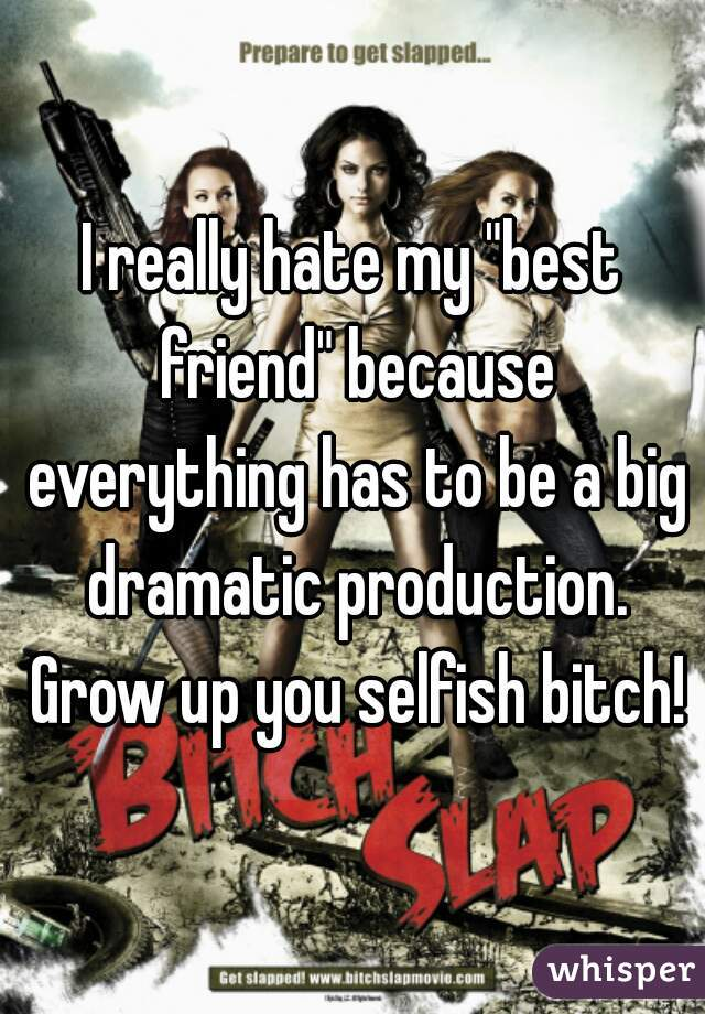 "I really hate my ""best friend"" because everything has to be a big dramatic production. Grow up you selfish bitch!"