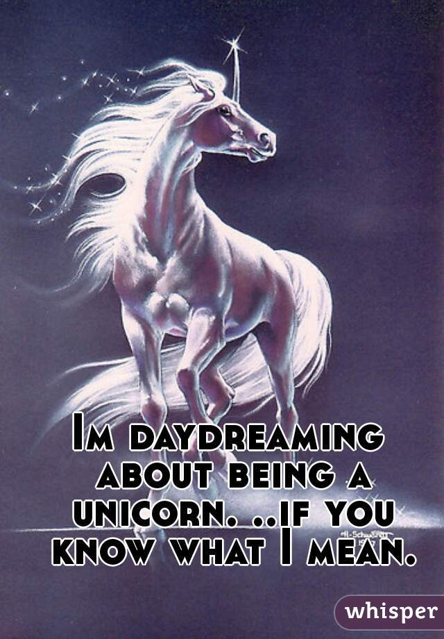 Im daydreaming about being a unicorn. ..if you know what I mean.