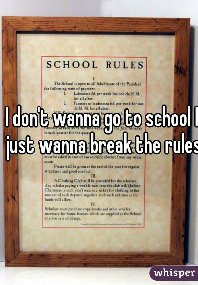 I don't wanna go to school I just wanna break the rules