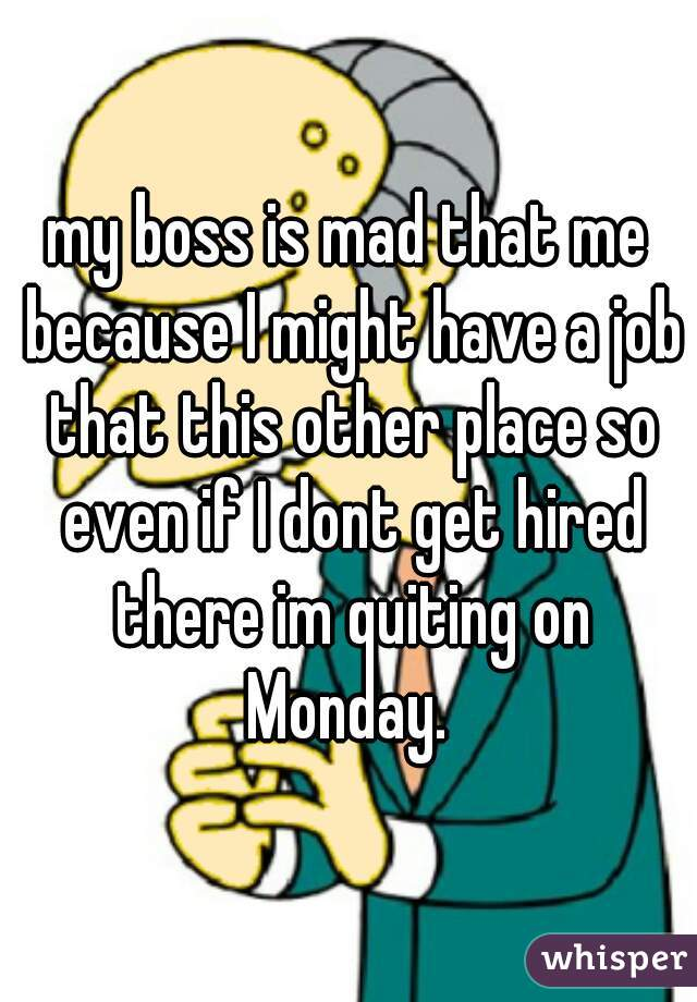 my boss is mad that me because I might have a job that this other place so even if I dont get hired there im quiting on Monday.