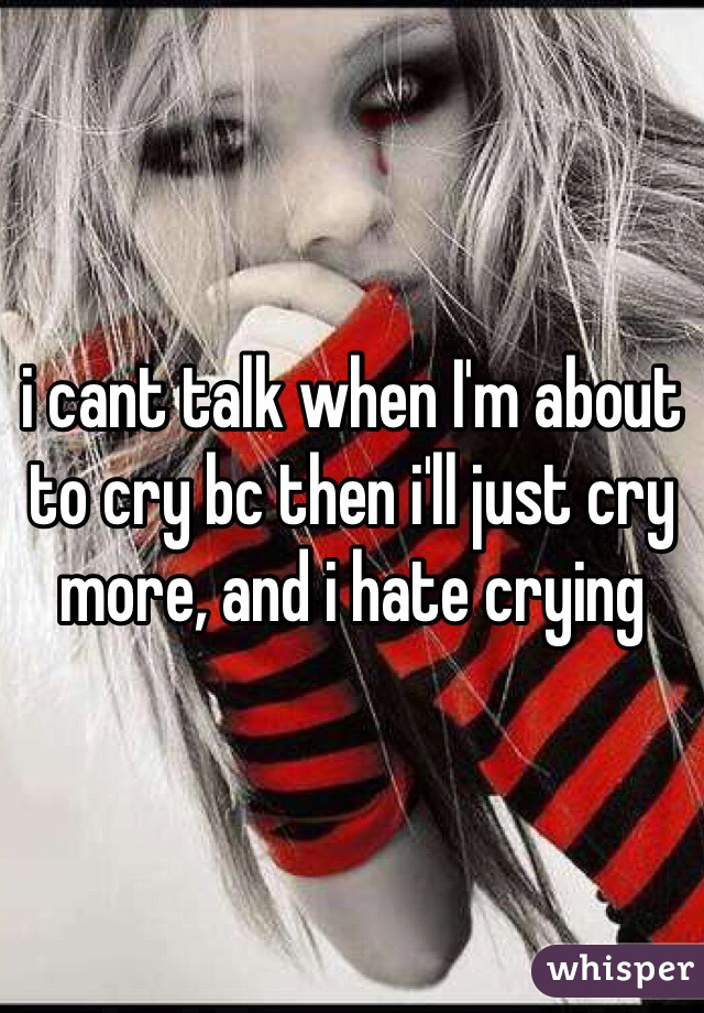 i cant talk when I'm about to cry bc then i'll just cry more, and i hate crying