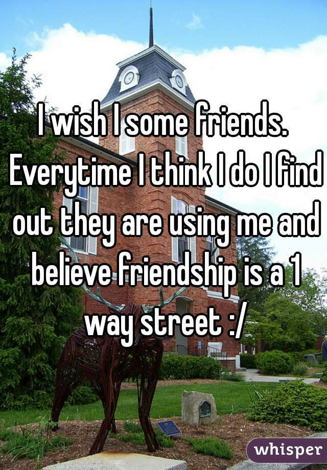 I wish I some friends. Everytime I think I do I find out they are using me and believe friendship is a 1 way street :/