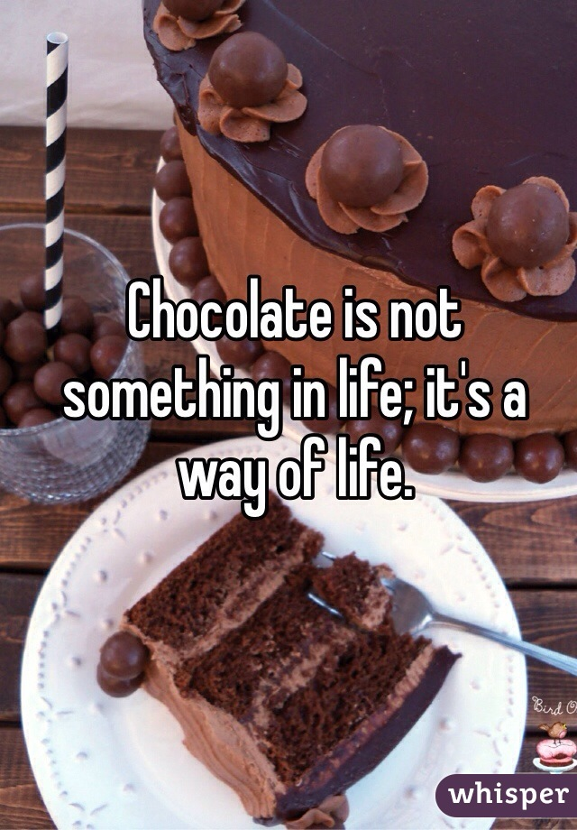 Chocolate is not something in life; it's a way of life.