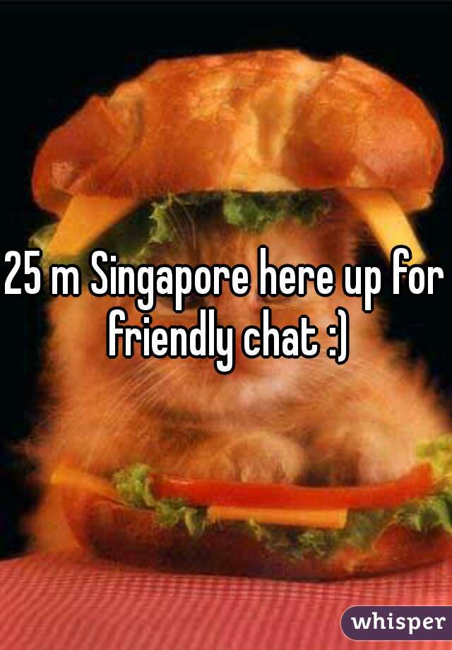 25 m Singapore here up for friendly chat :)
