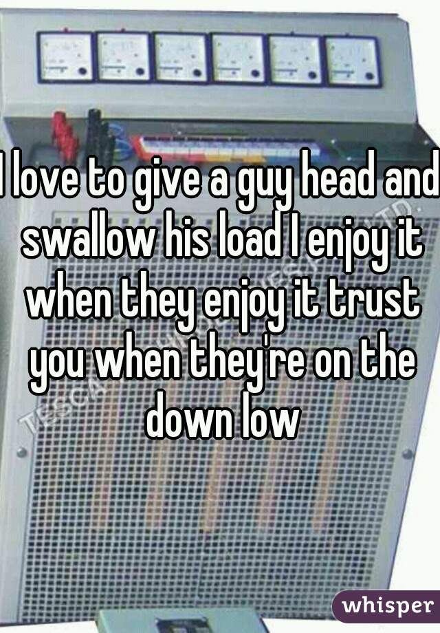 I love to give a guy head and swallow his load I enjoy it when they enjoy it trust you when they're on the down low
