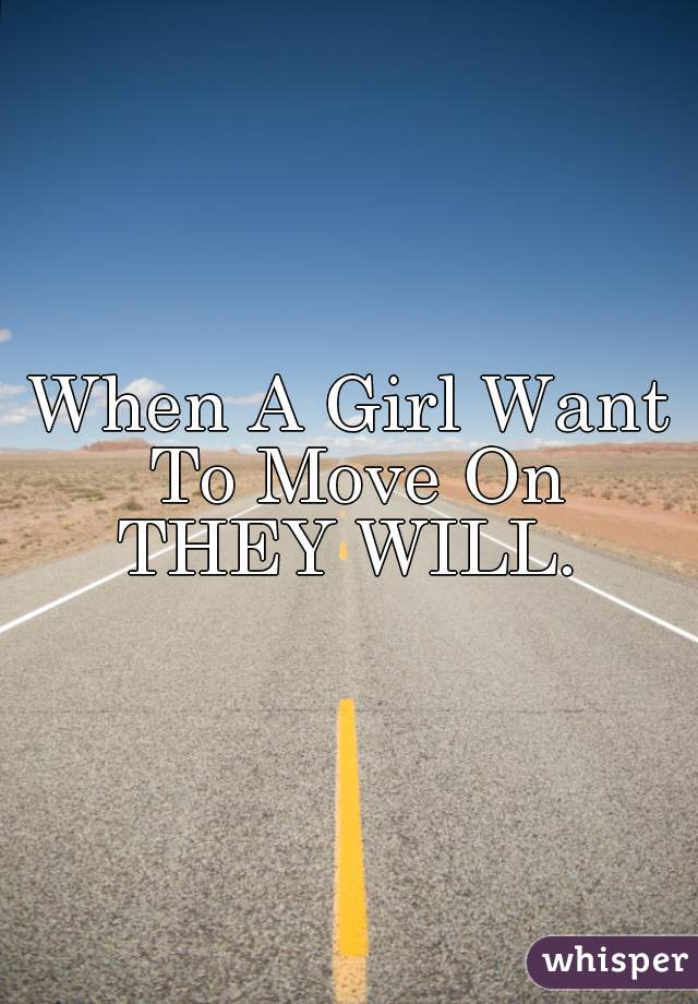 When A Girl Want To Move On  THEY WILL.
