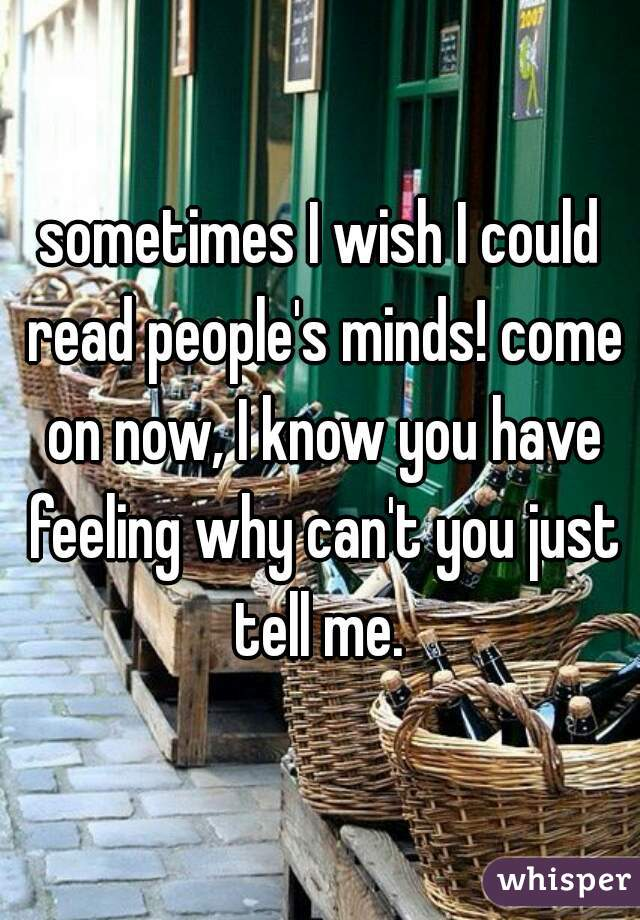 sometimes I wish I could read people's minds! come on now, I know you have feeling why can't you just tell me.
