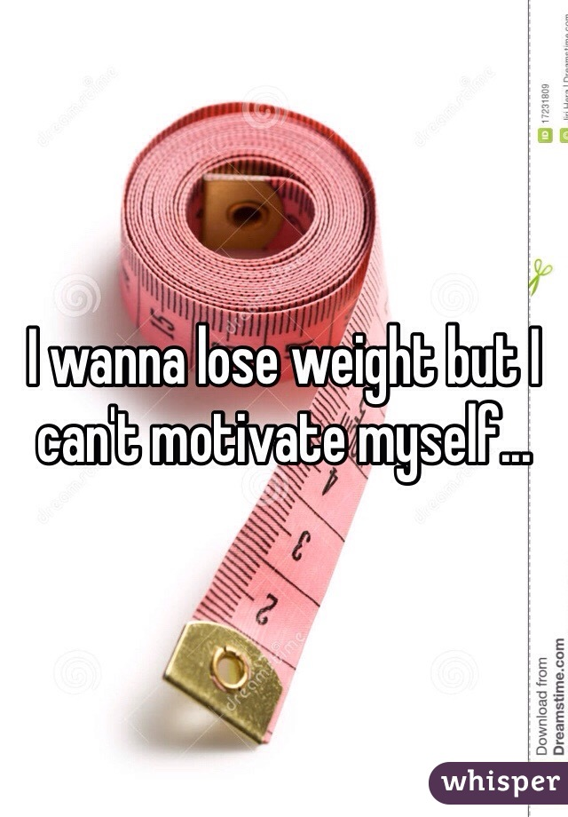 I wanna lose weight but I can't motivate myself...