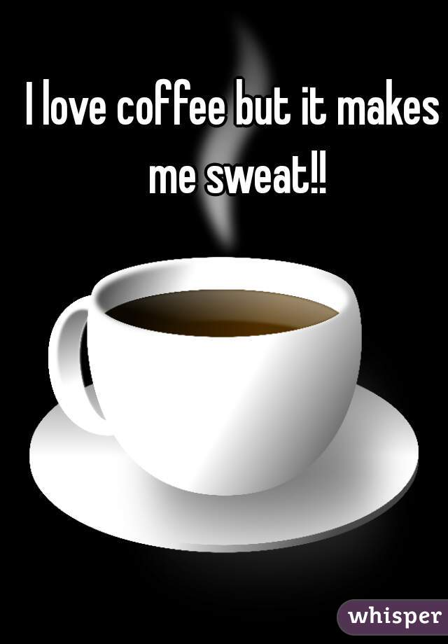 I love coffee but it makes me sweat!!