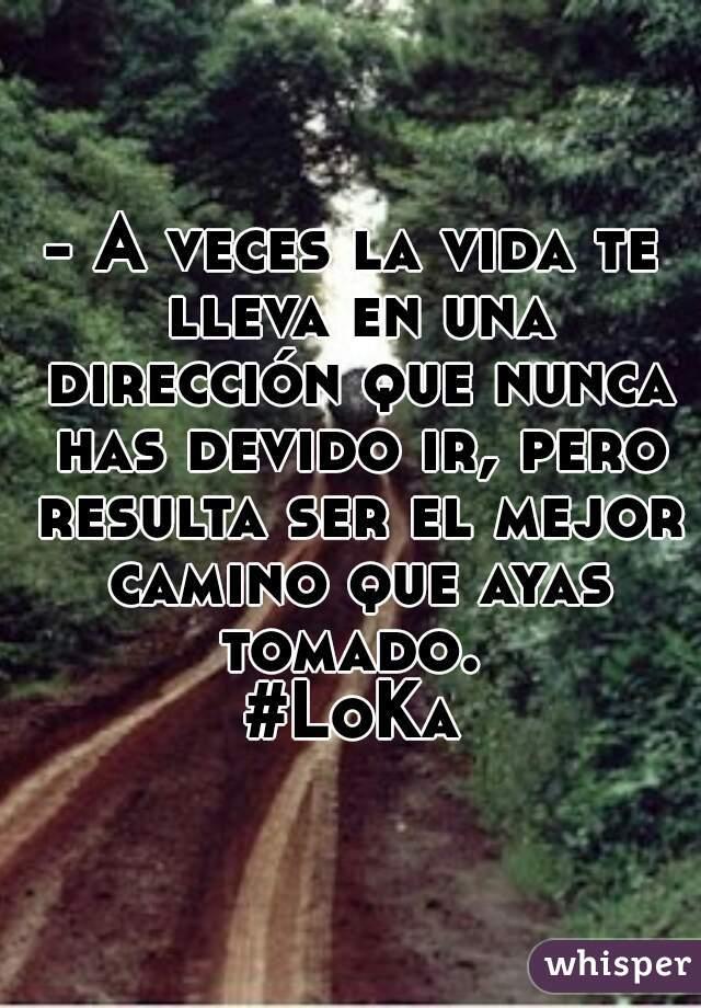 - A veces la vida te lleva en una dirección que nunca has devido ir, pero resulta ser el mejor camino que ayas tomado.  #LoKa