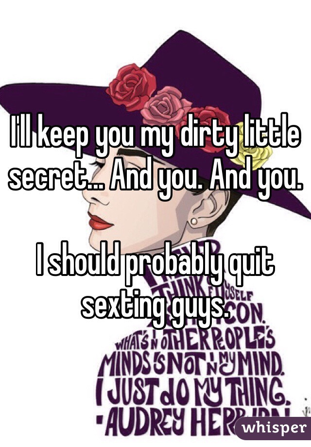 I'll keep you my dirty little secret... And you. And you.   I should probably quit sexting guys.