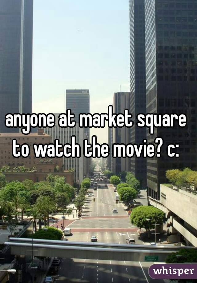 anyone at market square  to watch the movie? c:
