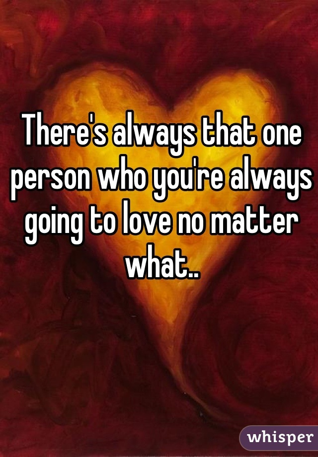 There's always that one person who you're always going to love no matter what..