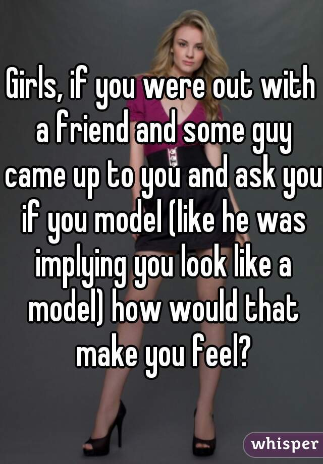 Girls, if you were out with a friend and some guy came up to you and ask you if you model (like he was implying you look like a model) how would that make you feel?