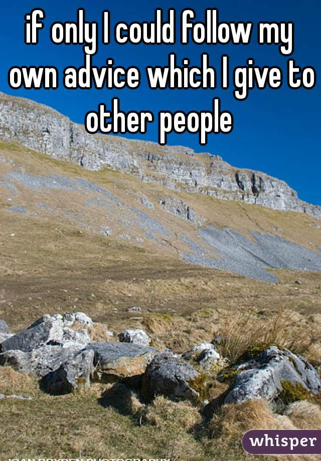 if only I could follow my own advice which I give to other people