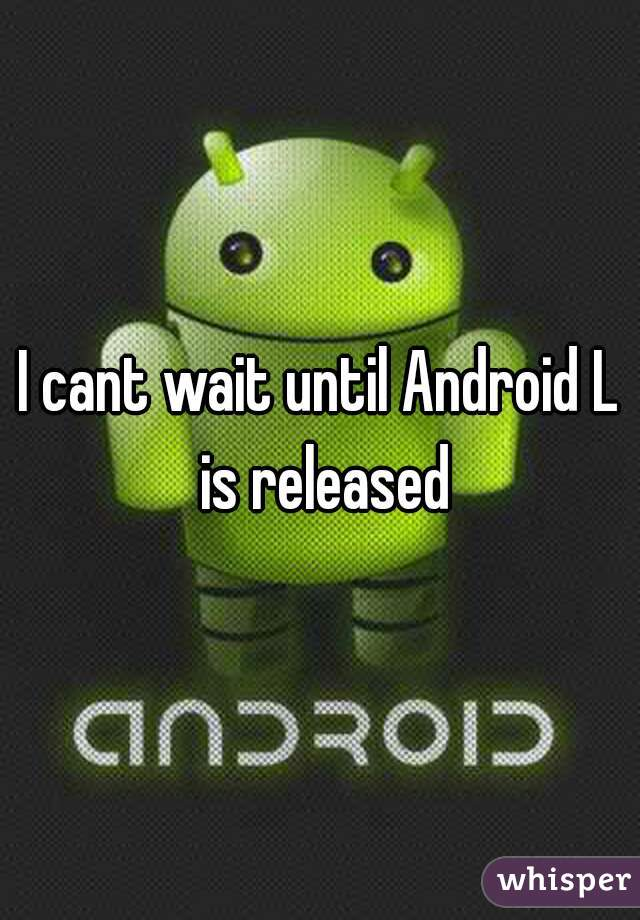 I cant wait until Android L is released