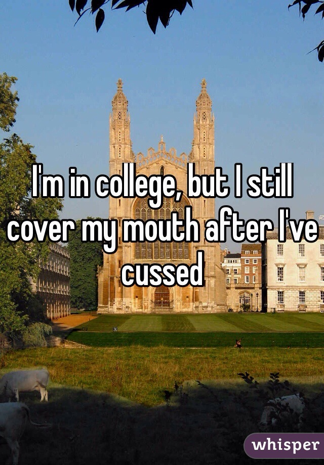 I'm in college, but I still cover my mouth after I've cussed