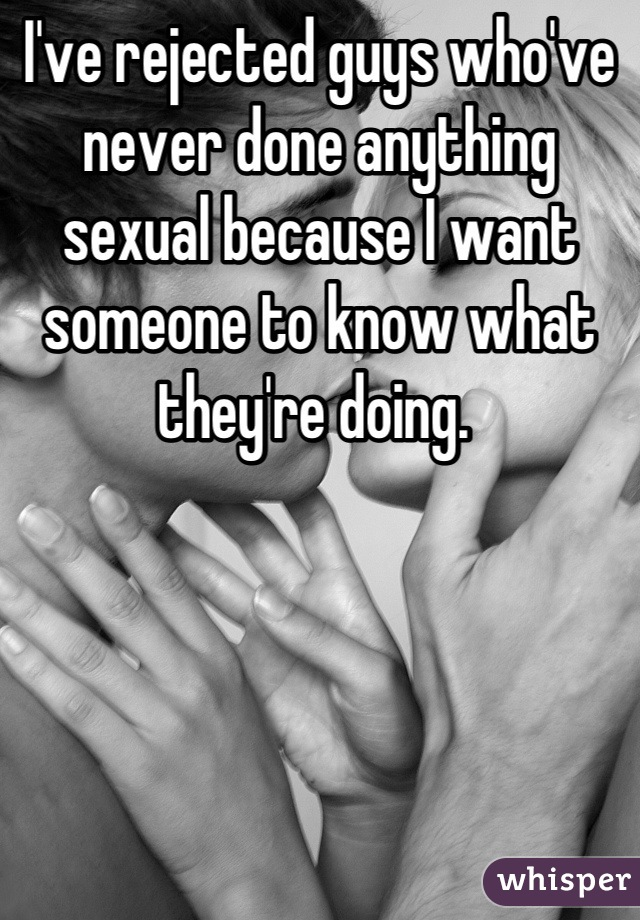 I've rejected guys who've never done anything sexual because I want someone to know what they're doing.