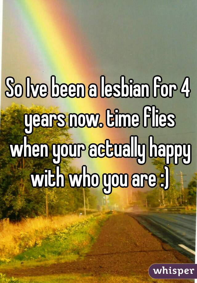 So Ive been a lesbian for 4 years now. time flies when your actually happy with who you are :)