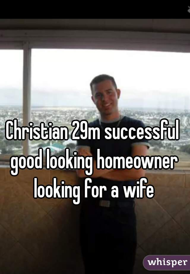 Christian 29m successful good looking homeowner looking for a wife