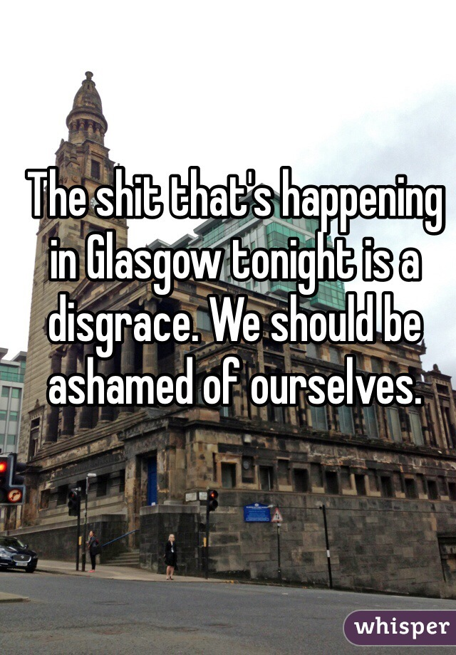 The shit that's happening in Glasgow tonight is a disgrace. We should be ashamed of ourselves.