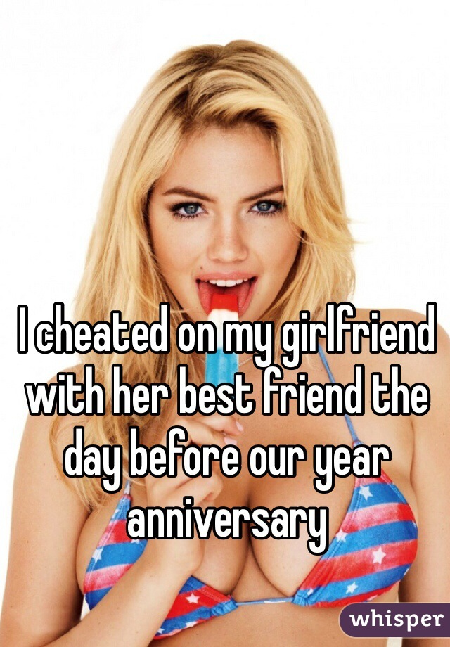 I cheated on my girlfriend with her best friend the day before our year anniversary