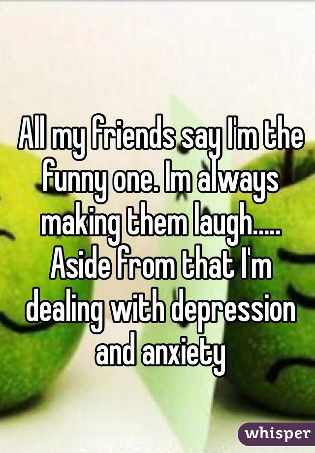 All my friends say I'm the funny one. Im always making them laugh..... Aside from that I'm dealing with depression and anxiety