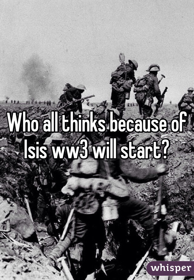 Who all thinks because of Isis ww3 will start?