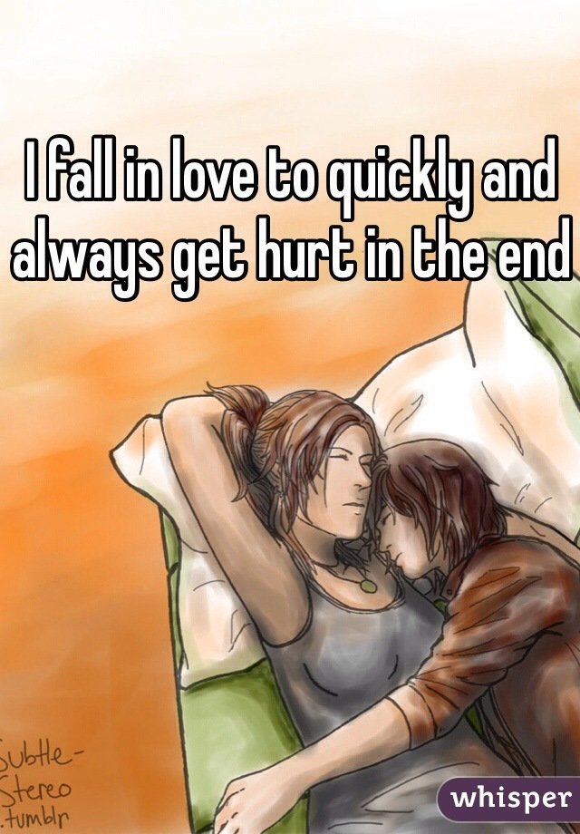 I fall in love to quickly and always get hurt in the end