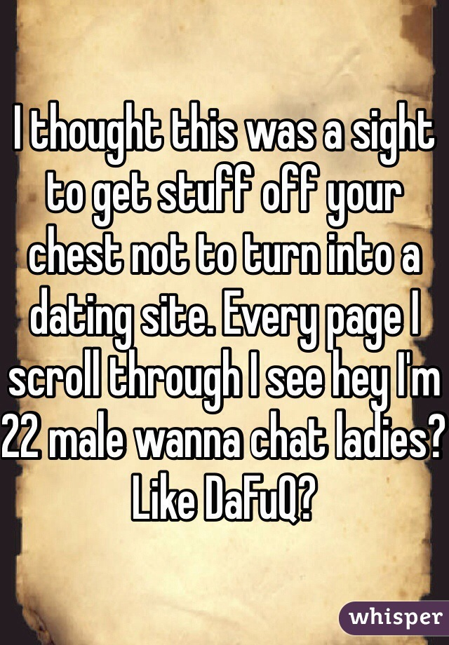 I thought this was a sight to get stuff off your chest not to turn into a dating site. Every page I scroll through I see hey I'm 22 male wanna chat ladies? Like DaFuQ?