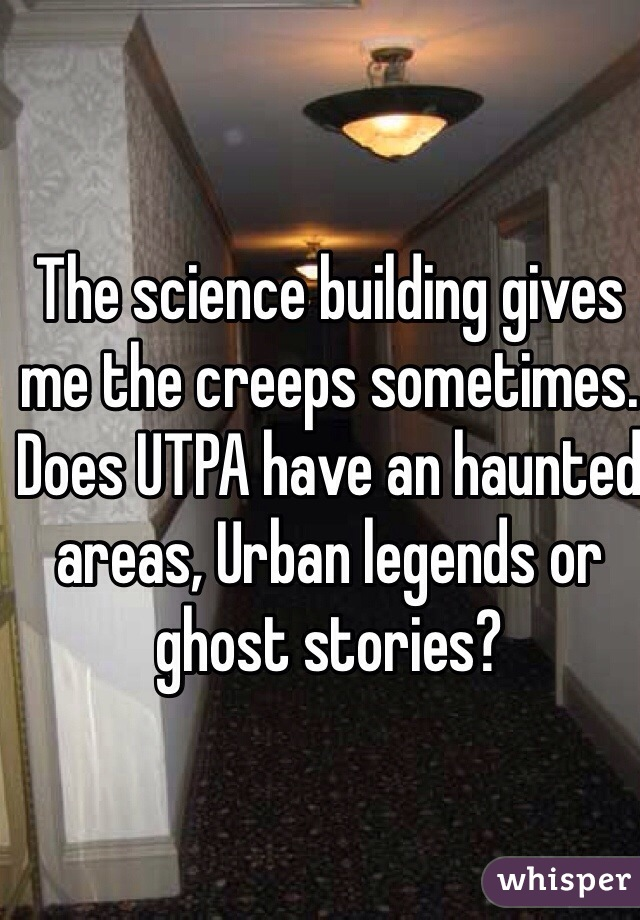 The science building gives me the creeps sometimes.  Does UTPA have an haunted areas, Urban legends or ghost stories?