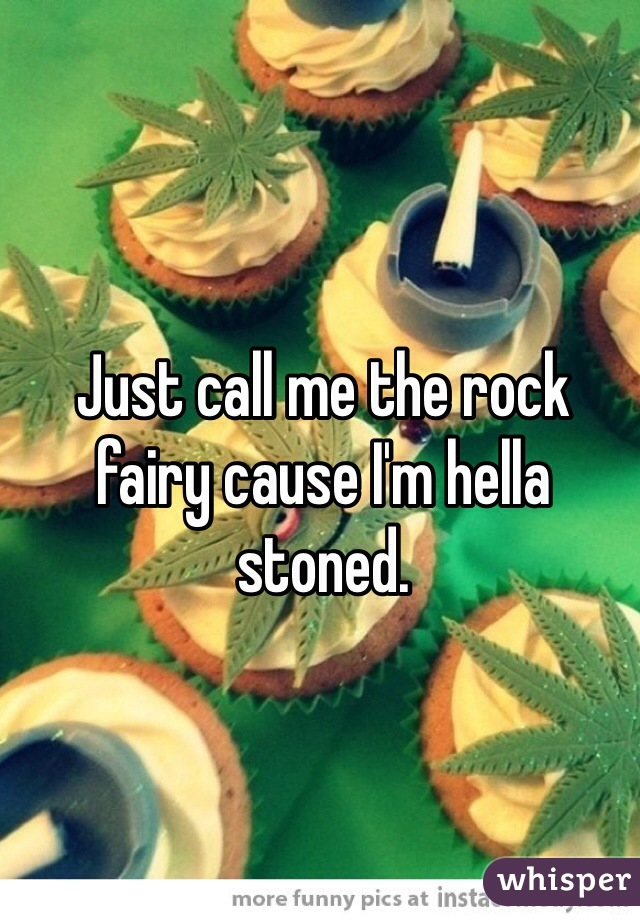 Just call me the rock fairy cause I'm hella stoned.