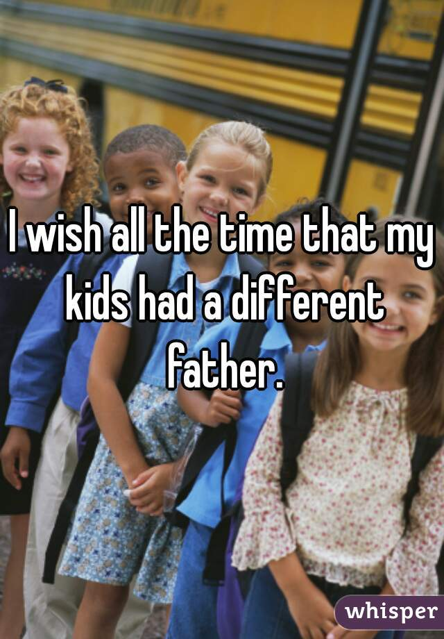I wish all the time that my kids had a different father.