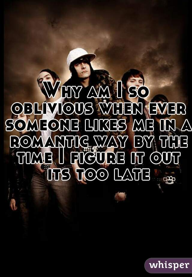 Why am I so oblivious when ever someone likes me in a romantic way by the time I figure it out its too late