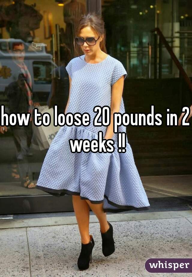 how to loose 20 pounds in 2 weeks !!