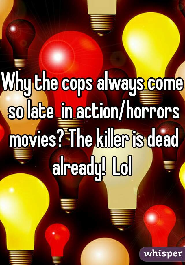 Why the cops always come so late  in action/horrors movies? The killer is dead already!  Lol