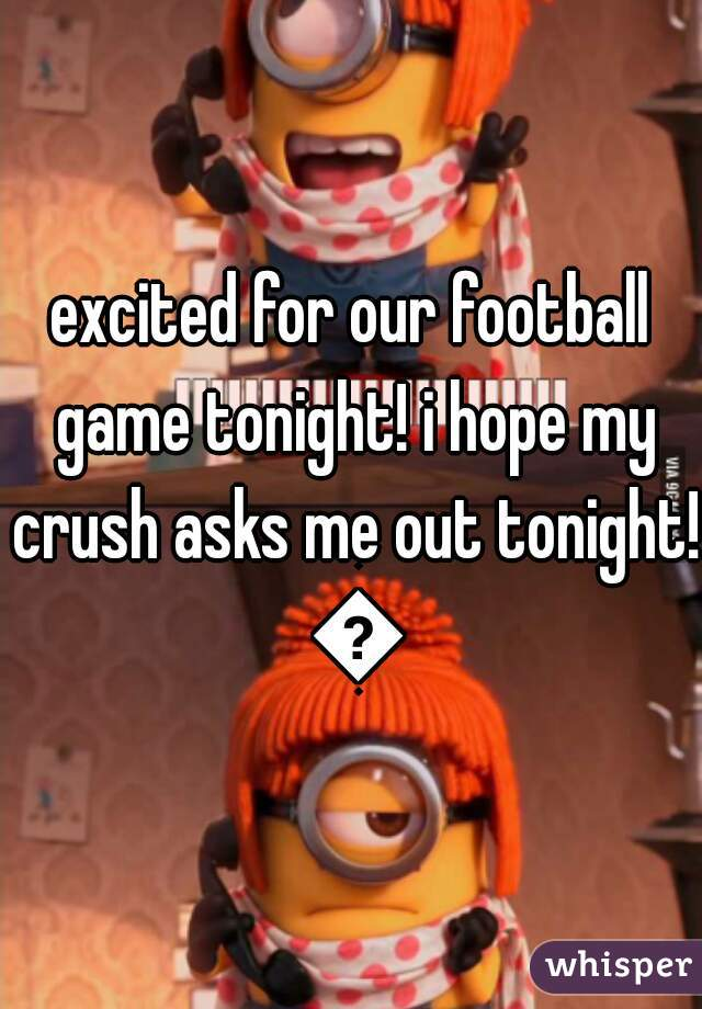 excited for our football game tonight! i hope my crush asks me out tonight! 💙