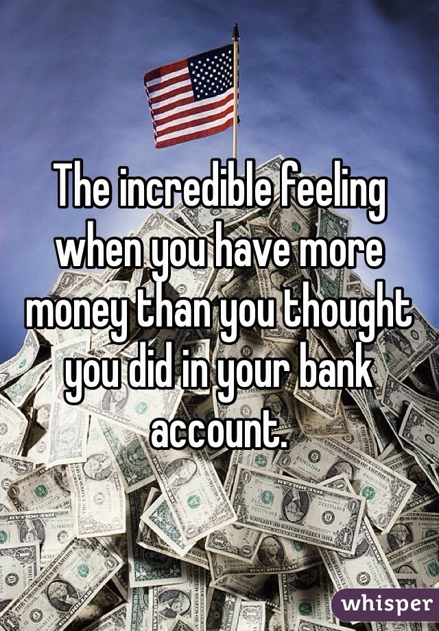 The incredible feeling when you have more money than you thought you did in your bank account.