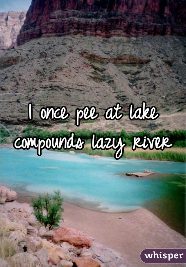 I once pee at lake compounds lazy river