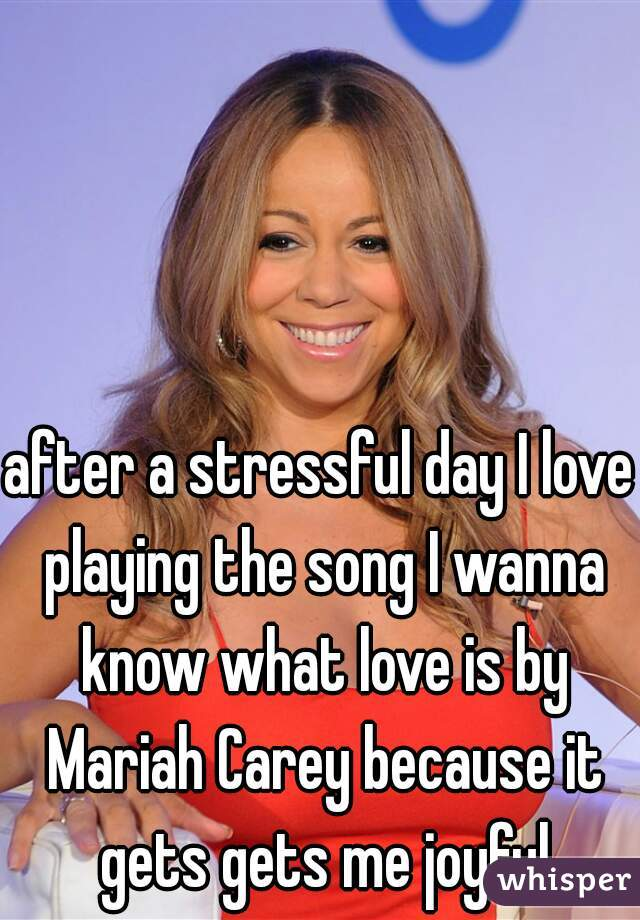 after a stressful day I love playing the song I wanna know what love is by Mariah Carey because it gets gets me joyful