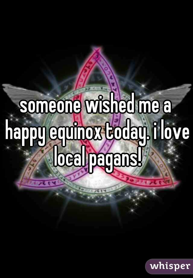 someone wished me a happy equinox today. i love local pagans!